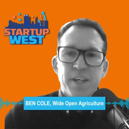 Startup West podcast ep39: Ben Cole, Wide Open Agriculture